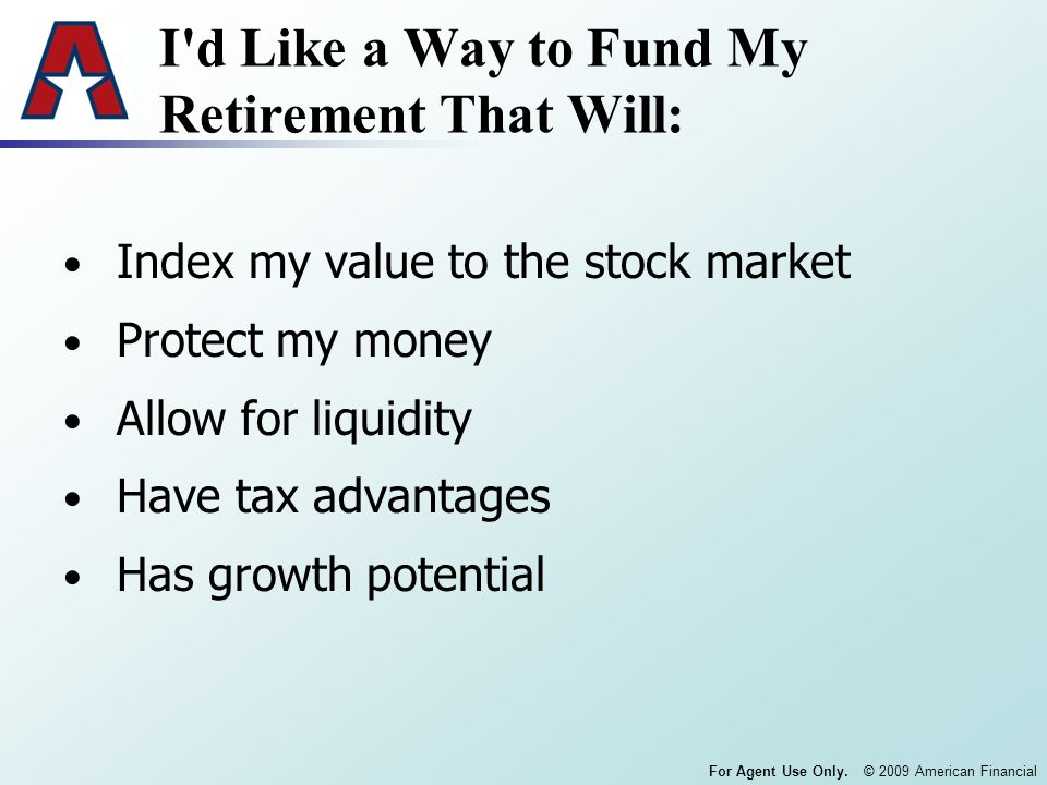For Agent Use Only. © 2009 American Financial I'd Like a Way to Fund My Retirement That Will: Index my value to the stock market Protect my money Allo