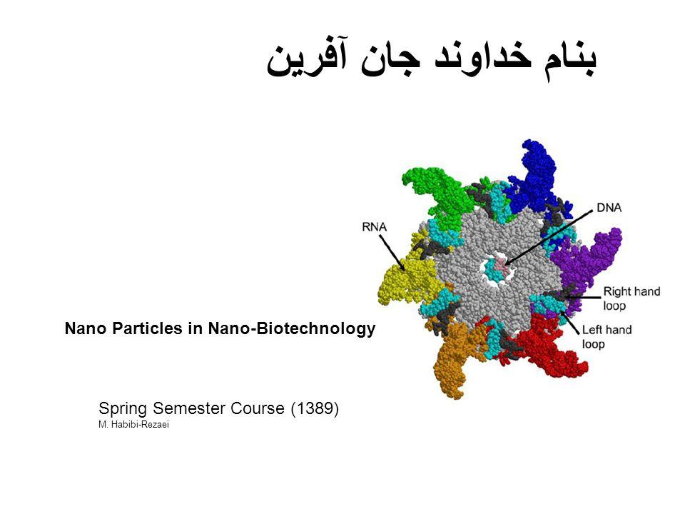 Nano Particles in Nano-Biotechnology Spring Semester Course (1389) M. Habibi-Rezaei بنام خداوند جان آفرین