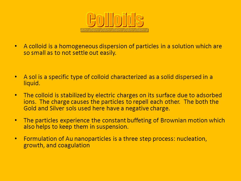 A colloid is a homogeneous dispersion of particles in a solution which are so small as to not settle out easily. A sol is a specific type of colloid c