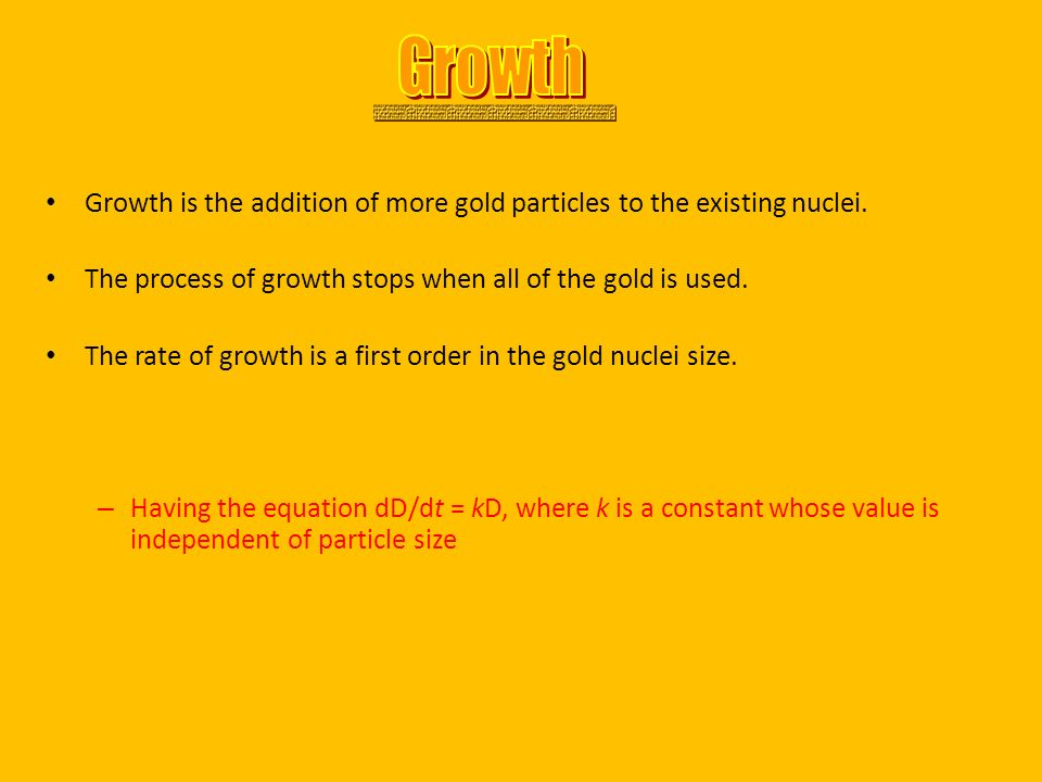 Growth is the addition of more gold particles to the existing nuclei. The process of growth stops when all of the gold is used. The rate of growth is