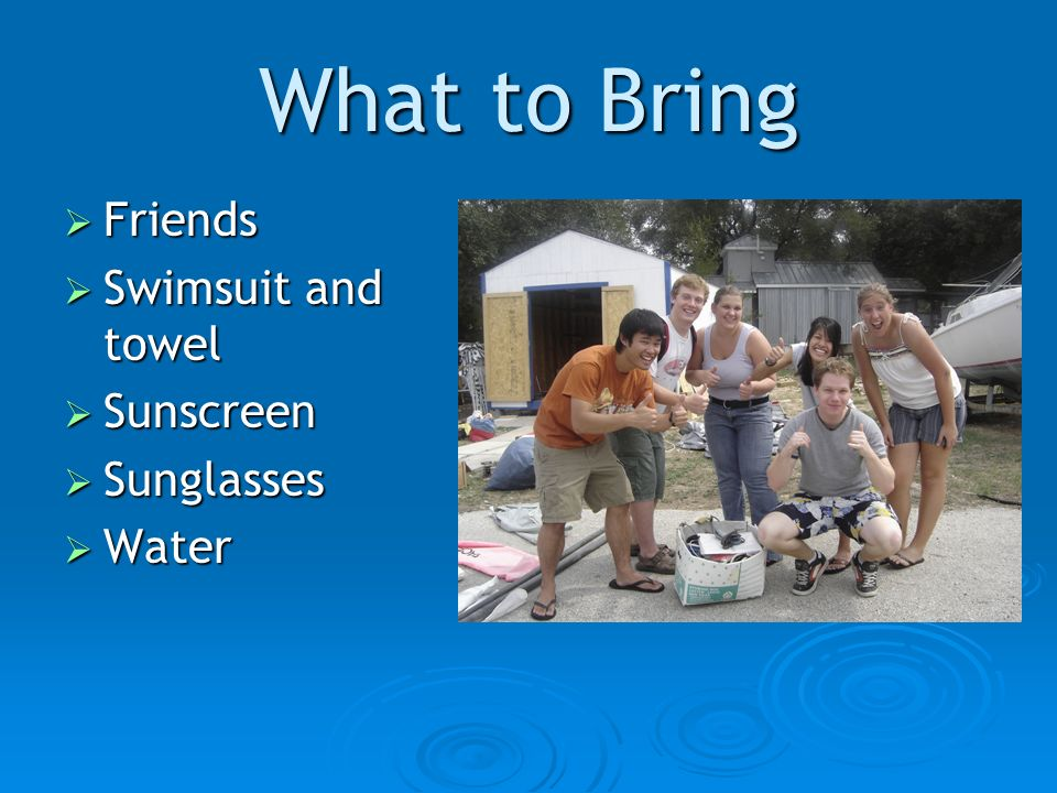 What to Bring Friends Friends Swimsuit and towel Swimsuit and towel Sunscreen Sunscreen Sunglasses Sunglasses Water Water