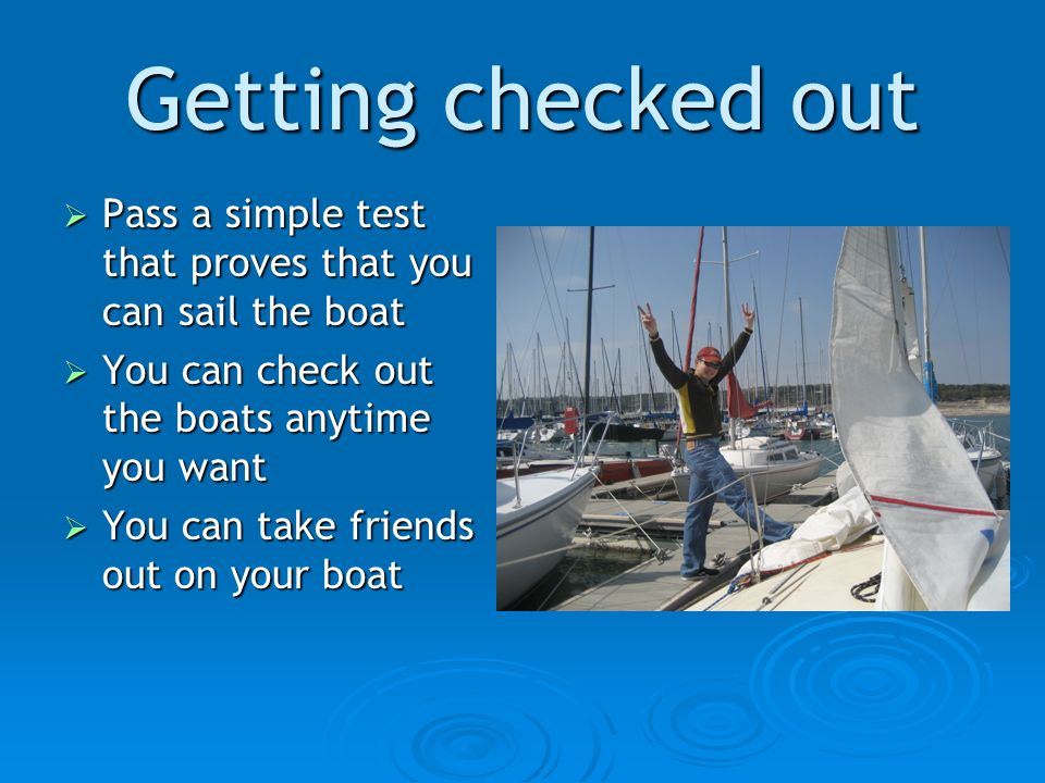 Getting checked out Pass a simple test that proves that you can sail the boat Pass a simple test that proves that you can sail the boat You can check out the boats anytime you want You can check out the boats anytime you want You can take friends out on your boat You can take friends out on your boat