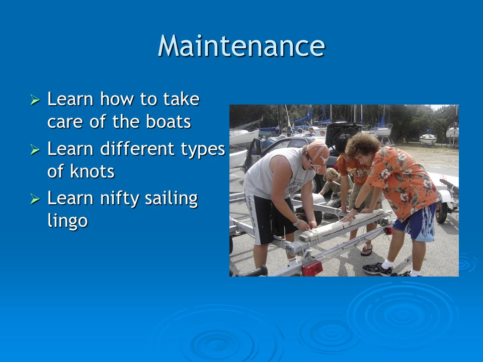 Maintenance Learn how to take care of the boats Learn how to take care of the boats Learn different types of knots Learn different types of knots Learn nifty sailing lingo Learn nifty sailing lingo