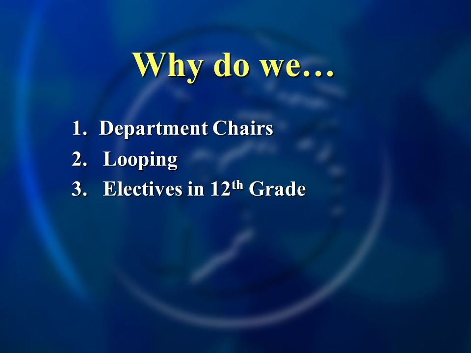 Why do we… 1. Department Chairs 2.Looping 3.Electives in 12 th Grade