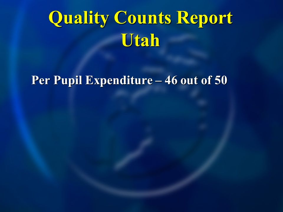Quality Counts Report Utah Per Pupil Expenditure – 46 out of 50 Per Pupil Expenditure – 46 out of 50
