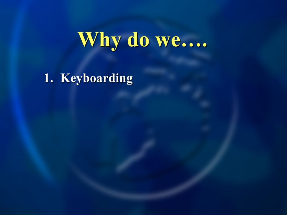 Why do we…. 1. Keyboarding
