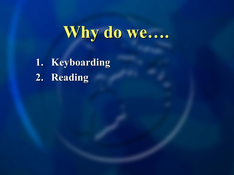 Why do we…. 1.Keyboarding 2.Reading