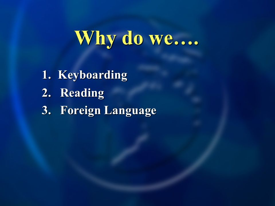 Why do we…. 1. Keyboarding 2.Reading 3. Foreign Language 4. Science
