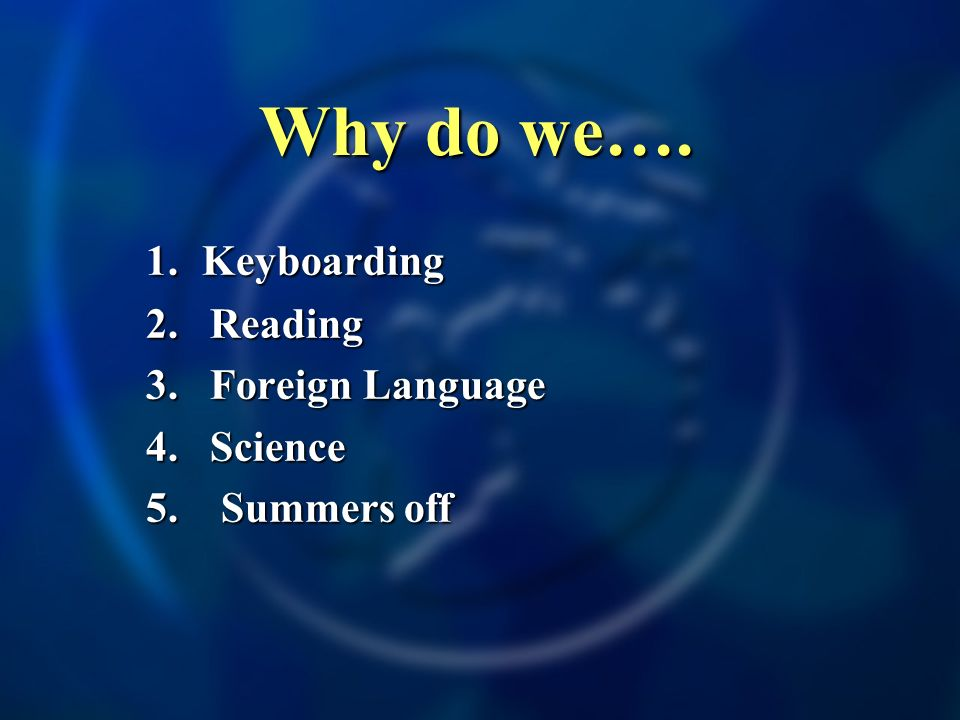 Why do we…. 1. Keyboarding 2.Reading 3. Foreign Language 4. Science 5. Summers off