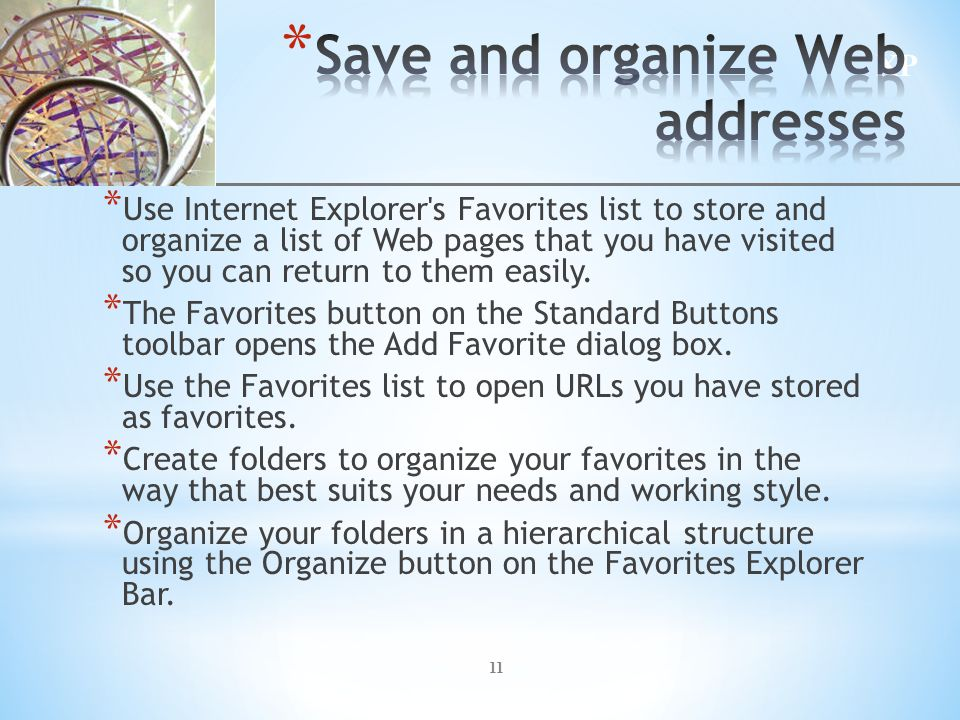 XP 11 * Use Internet Explorer s Favorites list to store and organize a list of Web pages that you have visited so you can return to them easily.