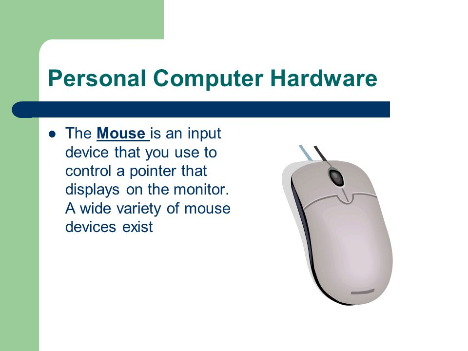 Personal Computer Hardware The Mouse is an input device that you use to control a pointer that displays on the monitor. A wide variety of mouse device