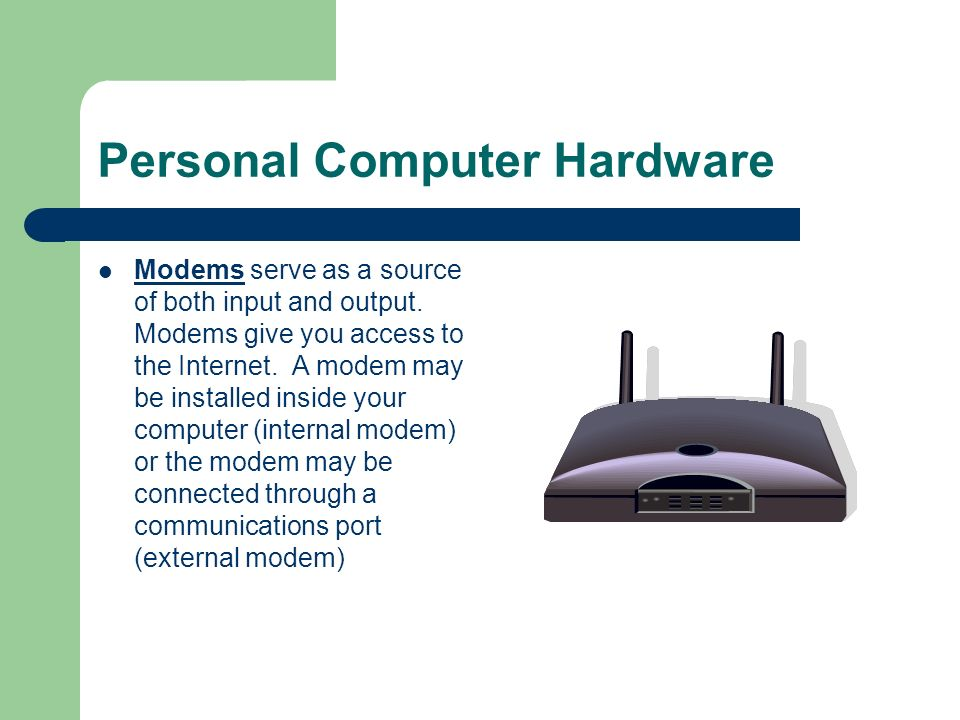 Personal Computer Hardware Modems serve as a source of both input and output. Modems give you access to the Internet. A modem may be installed inside