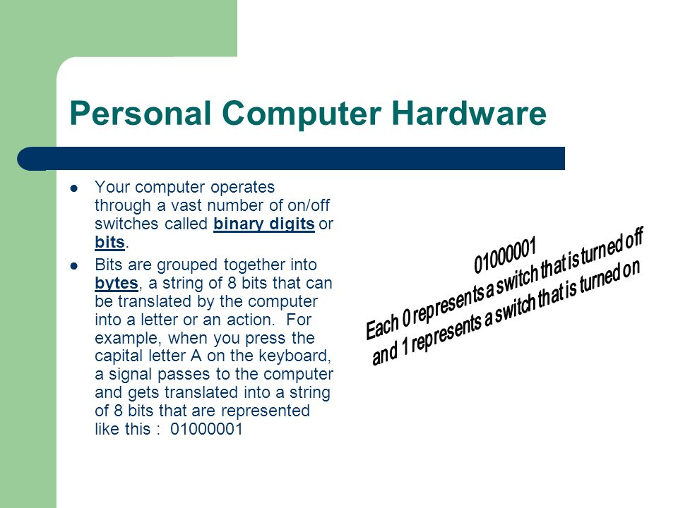 Personal Computer Hardware Your computer operates through a vast number of on/off switches called binary digits or bits. Bits are grouped together int