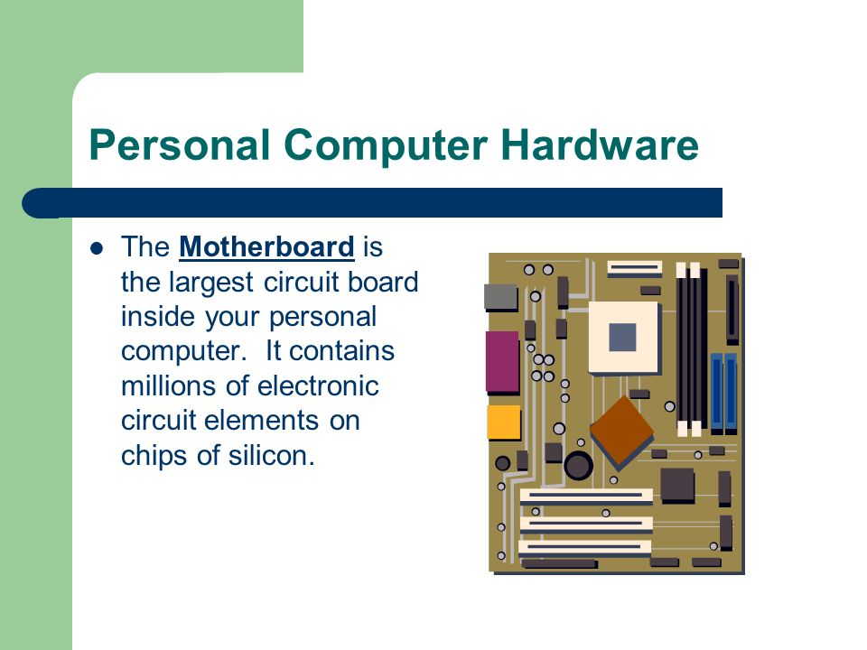 Personal Computer Hardware The Motherboard is the largest circuit board inside your personal computer. It contains millions of electronic circuit elem