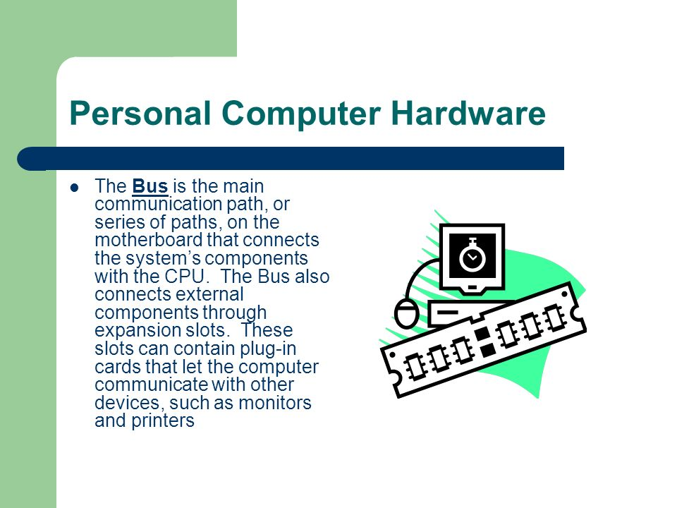 Personal Computer Hardware The Bus is the main communication path, or series of paths, on the motherboard that connects the systems components with th