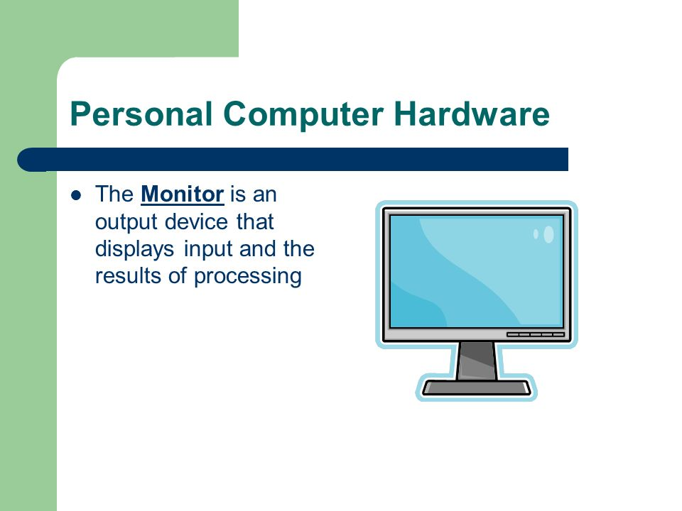 Personal Computer Hardware The Monitor is an output device that displays input and the results of processing