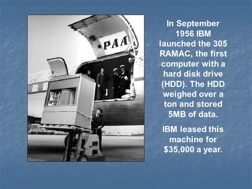 In September 1956 IBM launched the 305 RAMAC, the first computer with a hard disk drive (HDD). The HDD weighed over a ton and stored 5MB of data. IBM