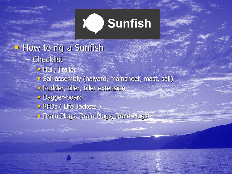 How to rig a Sunfish How to rig a Sunfish –Checklist Hull, Trailer Hull, Trailer Sail assembly (halyard, mainsheet, mast, sail) Sail assembly (halyard