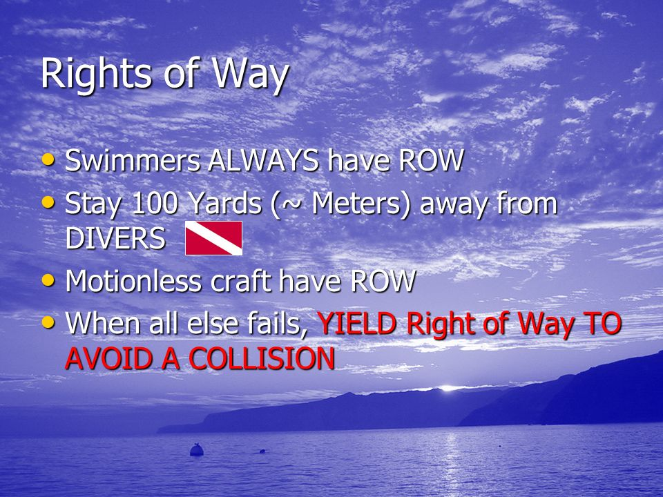 Rights of Way Swimmers ALWAYS have ROW Swimmers ALWAYS have ROW Stay 100 Yards (~ Meters) away from DIVERS Stay 100 Yards (~ Meters) away from DIVERS