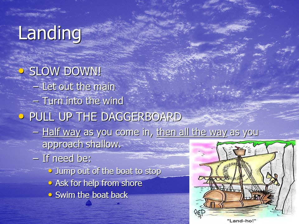 Landing SLOW DOWN! SLOW DOWN! –Let out the main –Turn into the wind PULL UP THE DAGGERBOARD PULL UP THE DAGGERBOARD –Half way as you come in, then all