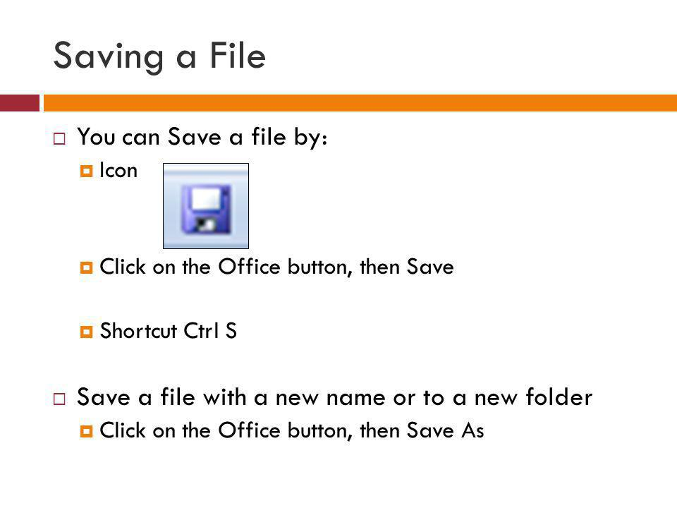 Saving a File You can Save a file by: Icon Click on the Office button, then Save Shortcut Ctrl S Save a file with a new name or to a new folder Click