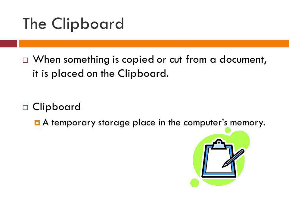 The Clipboard When something is copied or cut from a document, it is placed on the Clipboard. Clipboard A temporary storage place in the computers mem