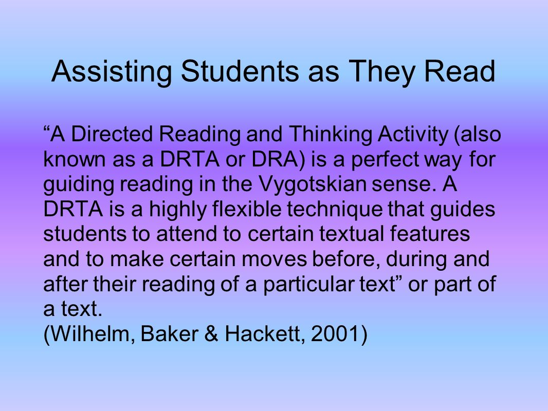 Assisting Students as They Read A Directed Reading and Thinking Activity (also known as a DRTA or DRA) is a perfect way for guiding reading in the Vygotskian sense.