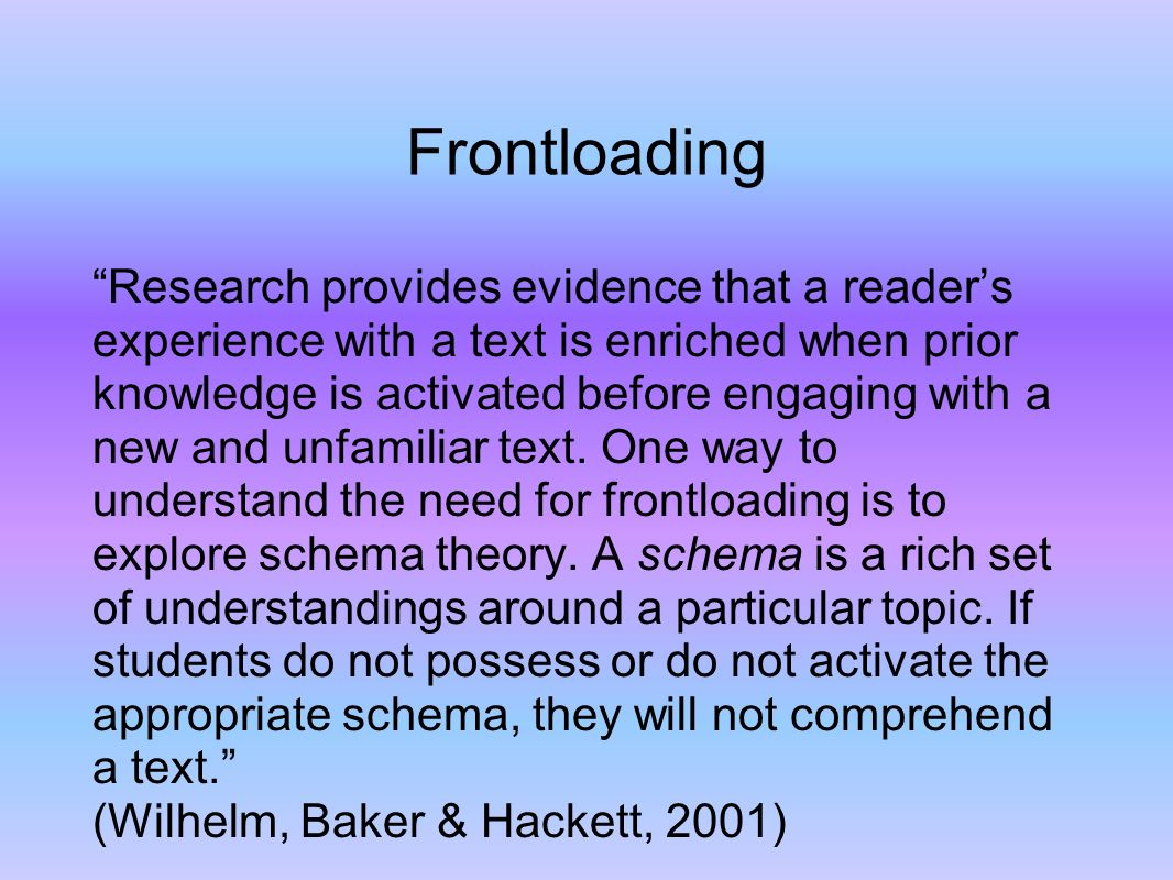 Frontloading Research provides evidence that a readers experience with a text is enriched when prior knowledge is activated before engaging with a new and unfamiliar text.
