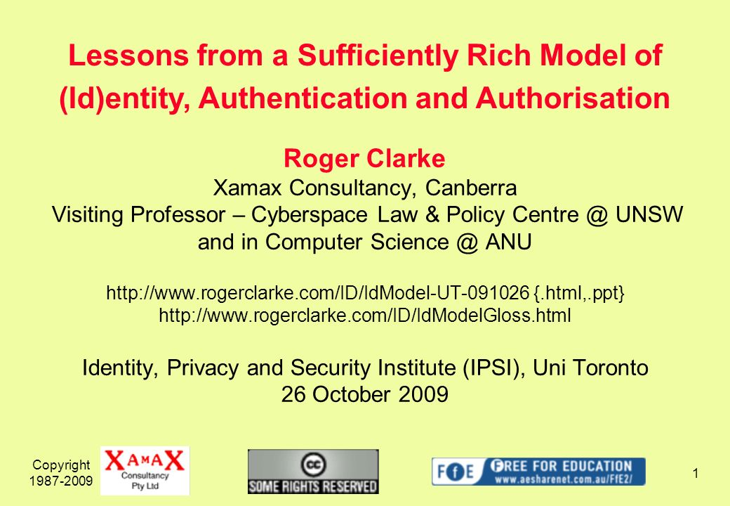 Copyright 1987-2009 1 Roger Clarke Xamax Consultancy, Canberra Visiting Professor – Cyberspace Law & Policy Centre @ UNSW and in Computer Science @ ANU http://www.rogerclarke.com/ID/IdModel-UT-091026 {.html,.ppt} http://www.rogerclarke.com/ID/IdModelGloss.html Identity, Privacy and Security Institute (IPSI), Uni Toronto 26 October 2009 Lessons from a Sufficiently Rich Model of (Id)entity, Authentication and Authorisation