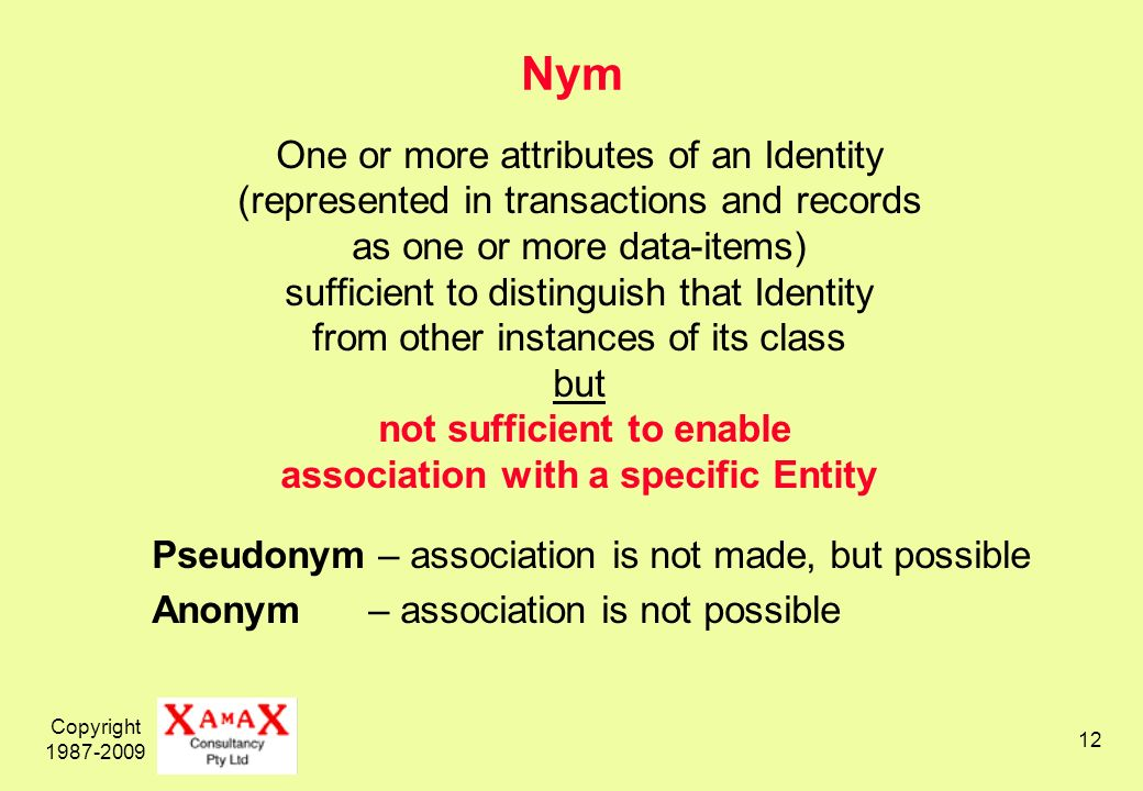 Copyright 1987-2009 12 Nym One or more attributes of an Identity (represented in transactions and records as one or more data-items) sufficient to distinguish that Identity from other instances of its class but not sufficient to enable association with a specific Entity Pseudonym – association is not made, but possible Anonym – association is not possible