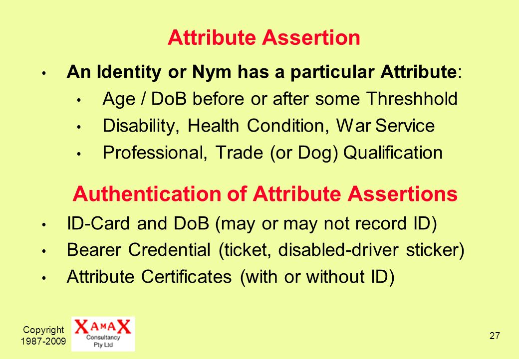 Copyright 1987-2009 27 Attribute Assertion An Identity or Nym has a particular Attribute: Age / DoB before or after some Threshhold Disability, Health Condition, War Service Professional, Trade (or Dog) Qualification Authentication of Attribute Assertions ID-Card and DoB (may or may not record ID) Bearer Credential (ticket, disabled-driver sticker) Attribute Certificates (with or without ID)