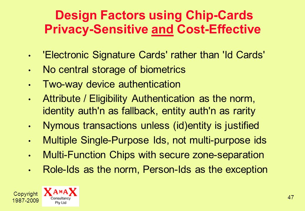Copyright 1987-2009 47 Design Factors using Chip-Cards Privacy-Sensitive and Cost-Effective Electronic Signature Cards rather than Id Cards No central storage of biometrics Two-way device authentication Attribute / Eligibility Authentication as the norm, identity auth n as fallback, entity auth n as rarity Nymous transactions unless (id)entity is justified Multiple Single-Purpose Ids, not multi-purpose ids Multi-Function Chips with secure zone-separation Role-Ids as the norm, Person-Ids as the exception