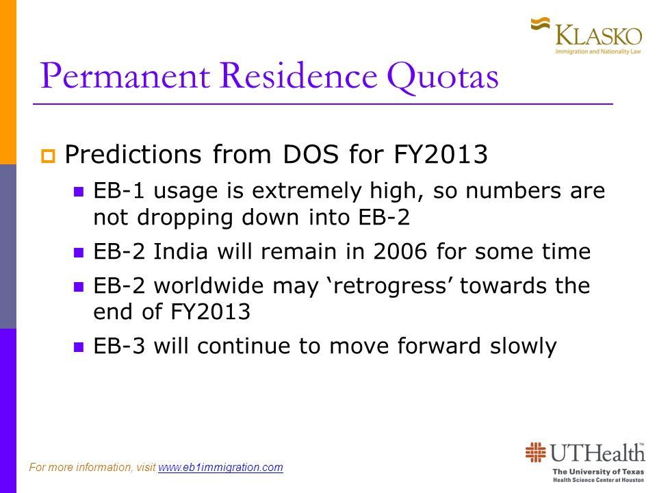 Permanent Residence Quotas Predictions from DOS for FY2013 EB-1 usage is extremely high, so numbers are not dropping down into EB-2 EB-2 India will remain in 2006 for some time EB-2 worldwide may retrogress towards the end of FY2013 EB-3 will continue to move forward slowly For more information, visit www.eb1immigration.com