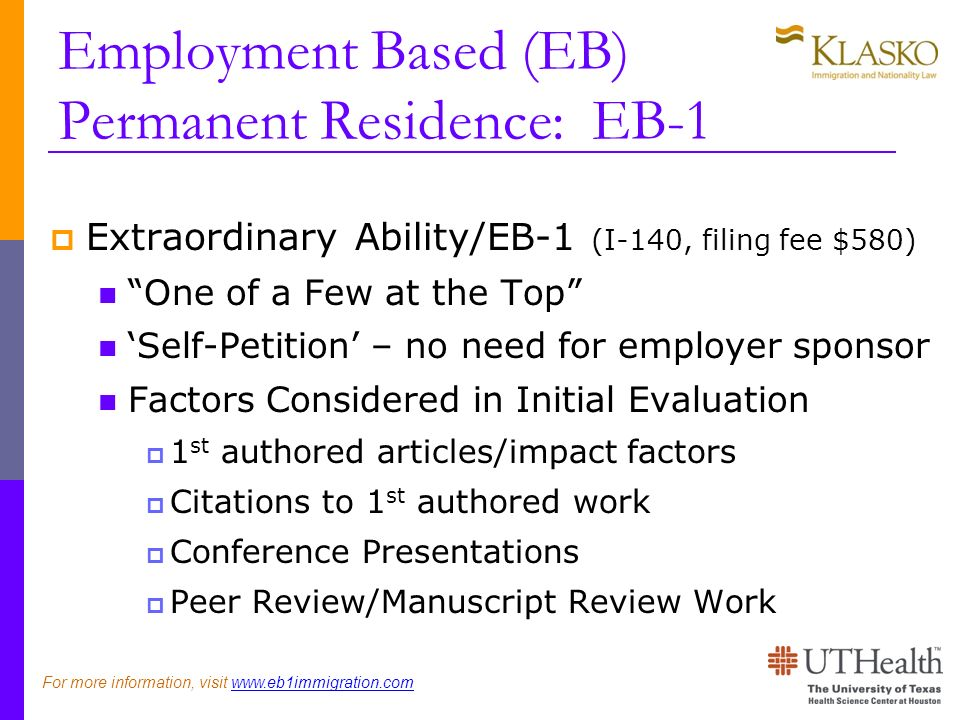 Employment Based (EB) Permanent Residence: EB-1 Extraordinary Ability/EB-1 (I-140, filing fee $580) One of a Few at the Top Self-Petition – no need for employer sponsor Factors Considered in Initial Evaluation 1 st authored articles/impact factors Citations to 1 st authored work Conference Presentations Peer Review/Manuscript Review Work For more information, visit www.eb1immigration.com