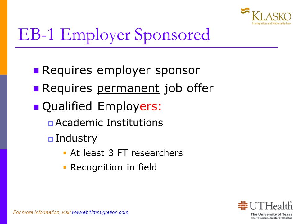 EB-1 Employer Sponsored Requires employer sponsor Requires permanent job offer Qualified Employers: Academic Institutions Industry At least 3 FT researchers Recognition in field For more information, visit