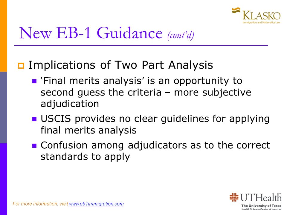 New EB-1 Guidance (contd) Implications of Two Part Analysis Final merits analysis is an opportunity to second guess the criteria – more subjective adjudication USCIS provides no clear guidelines for applying final merits analysis Confusion among adjudicators as to the correct standards to apply For more information, visit