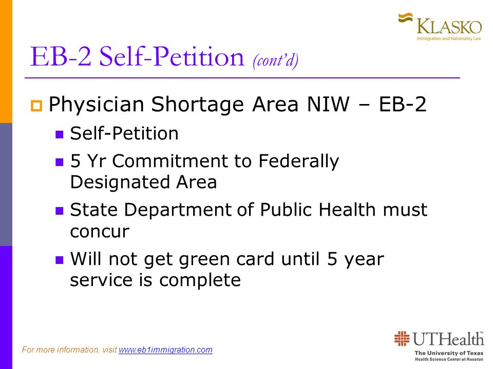 EB-2 Self-Petition (contd) Physician Shortage Area NIW – EB-2 Self-Petition 5 Yr Commitment to Federally Designated Area State Department of Public Health must concur Will not get green card until 5 year service is complete For more information, visit www.eb1immigration.com