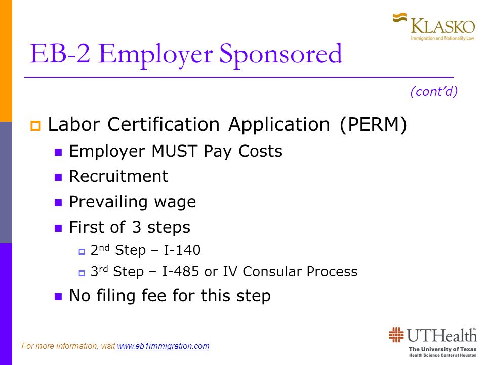 EB-2 Employer Sponsored Labor Certification Application (PERM) Employer MUST Pay Costs Recruitment Prevailing wage First of 3 steps 2 nd Step – I rd Step – I-485 or IV Consular Process No filing fee for this step (contd) For more information, visit