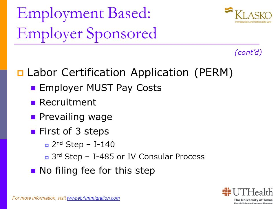 Employment Based: Employer Sponsored Labor Certification Application (PERM) Employer MUST Pay Costs Recruitment Prevailing wage First of 3 steps 2 nd Step – I-140 3 rd Step – I-485 or IV Consular Process No filing fee for this step (contd) For more information, visit www.eb1immigration.com