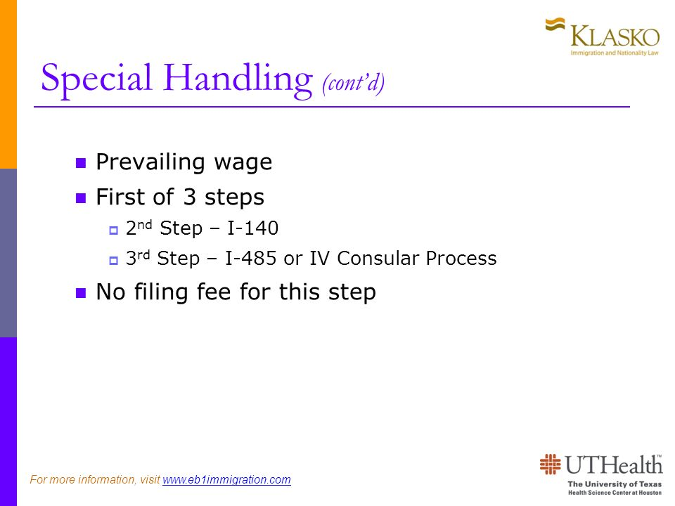 Special Handling (contd) Prevailing wage First of 3 steps 2 nd Step – I rd Step – I-485 or IV Consular Process No filing fee for this step For more information, visit