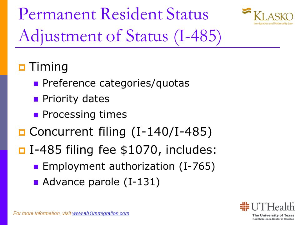 Permanent Resident Status Adjustment of Status (I-485) Timing Preference categories/quotas Priority dates Processing times Concurrent filing (I-140/I-485) I-485 filing fee $1070, includes: Employment authorization (I-765) Advance parole (I-131) For more information, visit