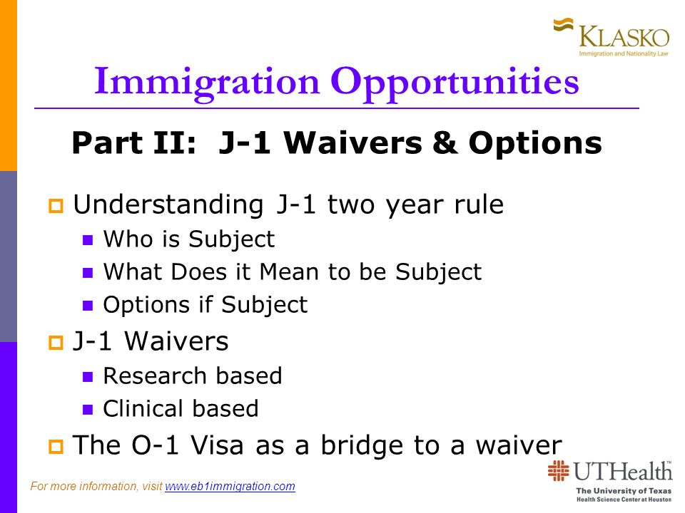 Immigration Opportunities Part II: J-1 Waivers & Options Understanding J-1 two year rule Who is Subject What Does it Mean to be Subject Options if Subject J-1 Waivers Research based Clinical based The O-1 Visa as a bridge to a waiver For more information, visit