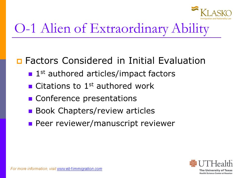 O-1 Alien of Extraordinary Ability Factors Considered in Initial Evaluation 1 st authored articles/impact factors Citations to 1 st authored work Conference presentations Book Chapters/review articles Peer reviewer/manuscript reviewer For more information, visit