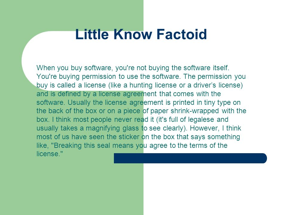 Little Know Factoid When you buy software, you're not buying the software itself. You're buying permission to use the software. The permission you buy