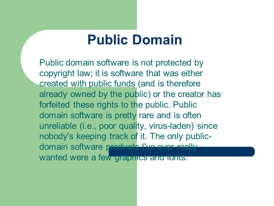 Public Domain Public domain software is not protected by copyright law; it is software that was either created with public funds (and is therefore alr