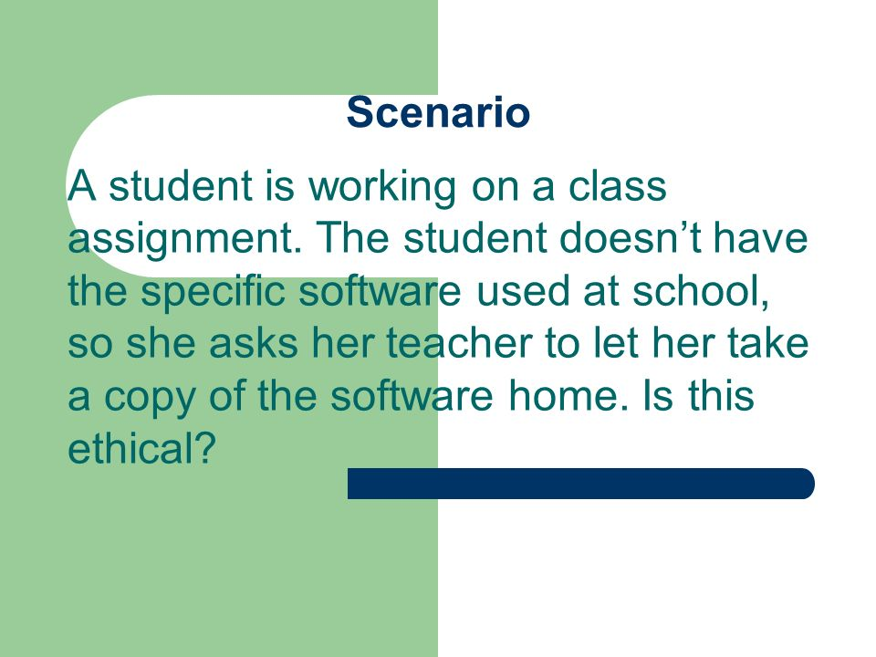 Scenario A student is working on a class assignment. The student doesnt have the specific software used at school, so she asks her teacher to let her