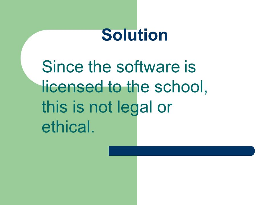 Solution Since the software is licensed to the school, this is not legal or ethical.