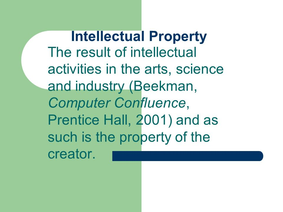 Intellectual Property The result of intellectual activities in the arts, science and industry (Beekman, Computer Confluence, Prentice Hall, 2001) and