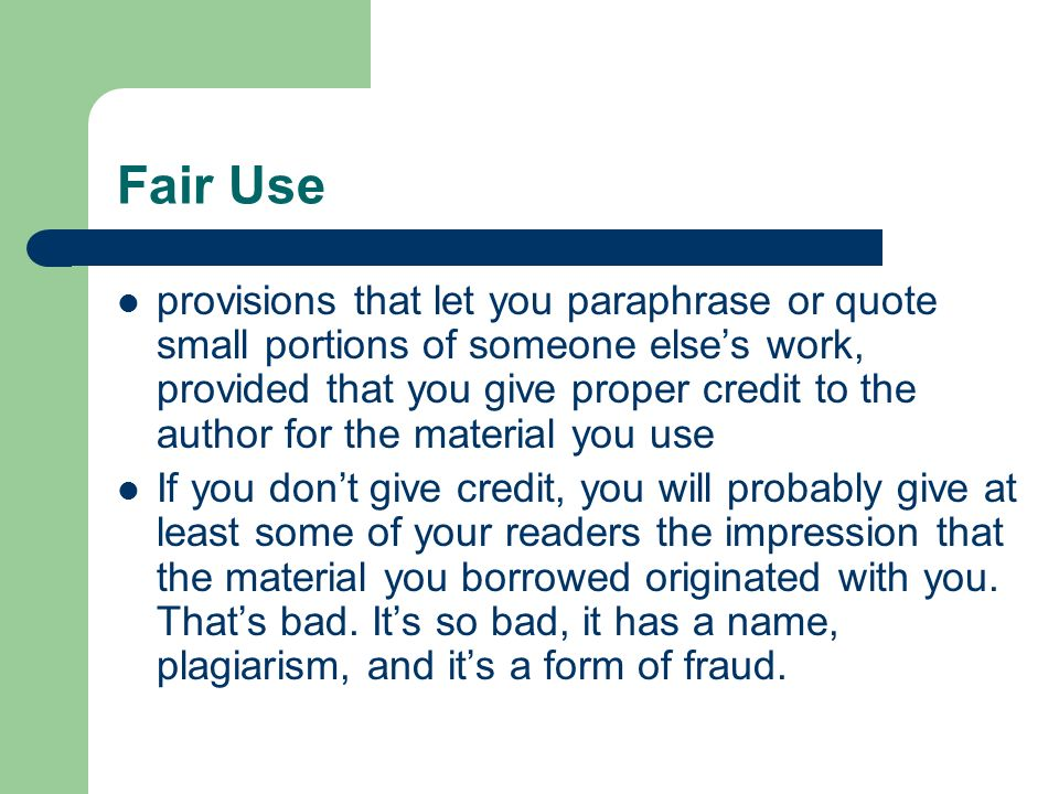 Fair Use provisions that let you paraphrase or quote small portions of someone elses work, provided that you give proper credit to the author for the