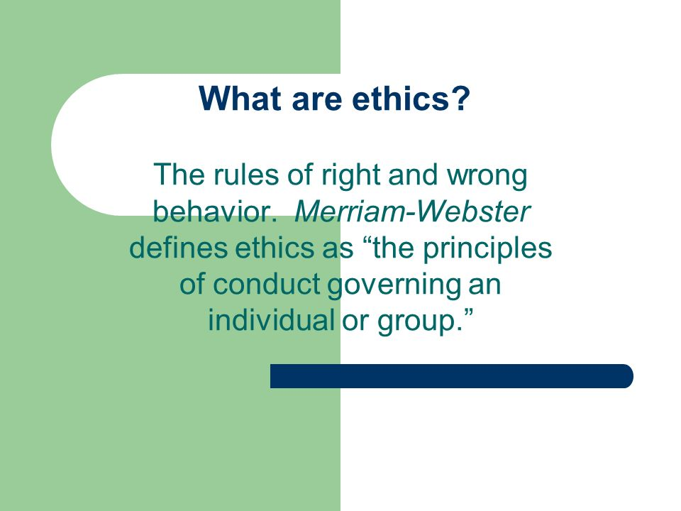 What are ethics? The rules of right and wrong behavior. Merriam-Webster defines ethics as the principles of conduct governing an individual or group.